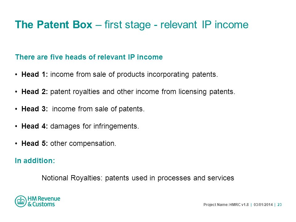 Project Name: HMRC v1.8 | 03/01/2014 | 23 The Patent Box – first stage - relevant IP income There are five heads of relevant IP income Head 1: income