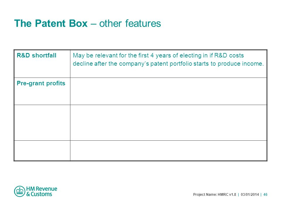 Project Name: HMRC v1.8 | 03/01/2014 | 46 The Patent Box – other features R&D shortfall May be relevant for the first 4 years of electing in if R&D co