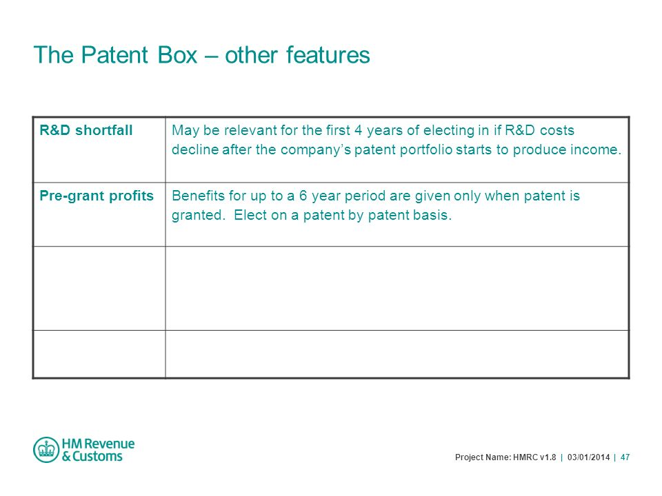 Project Name: HMRC v1.8 | 03/01/2014 | 47 The Patent Box – other features R&D shortfall May be relevant for the first 4 years of electing in if R&D co