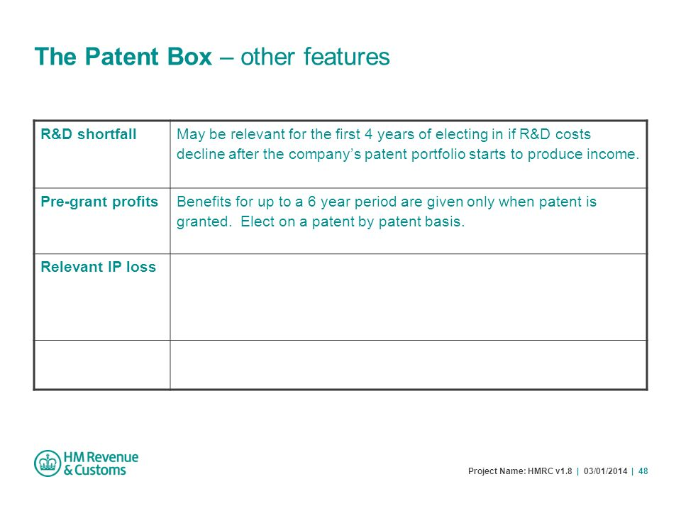 Project Name: HMRC v1.8 | 03/01/2014 | 48 The Patent Box – other features R&D shortfall May be relevant for the first 4 years of electing in if R&D co
