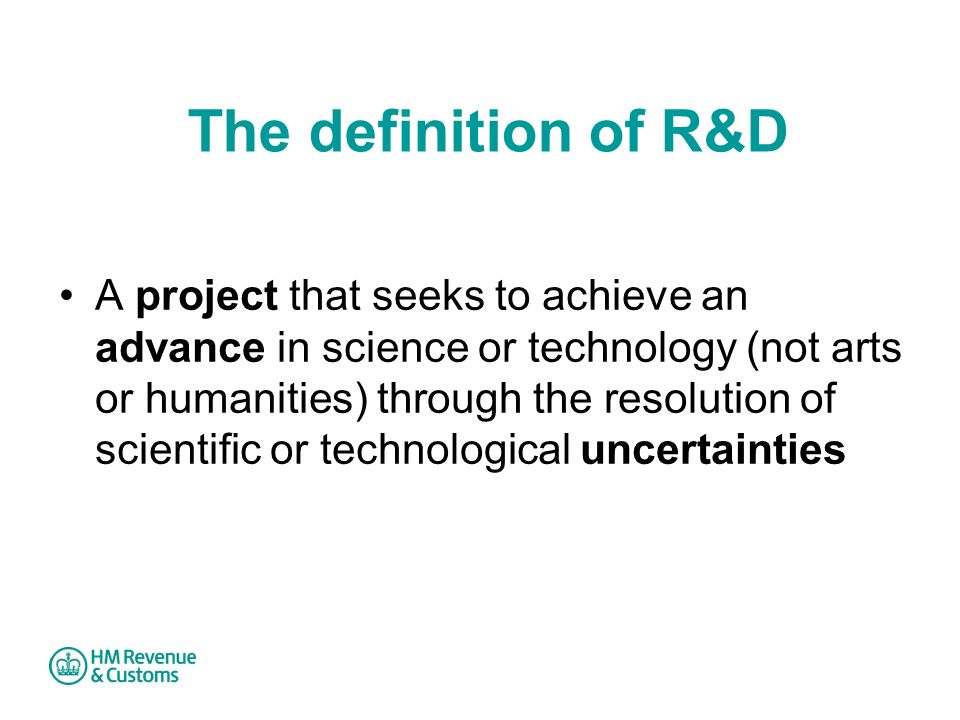 The definition of R&D A project that seeks to achieve an advance in science or technology (not arts or humanities) through the resolution of scientifi