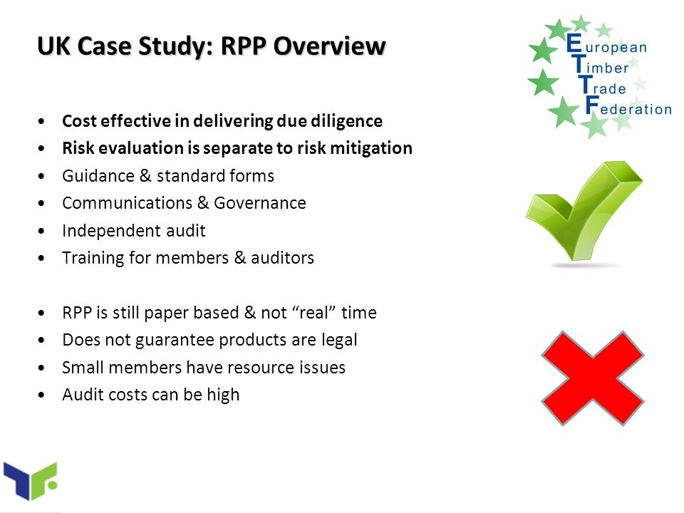 UK Case Study: RPP Overview Cost effective in delivering due diligence Risk evaluation is separate to risk mitigation Guidance & standard forms Communications & Governance Independent audit Training for members & auditors RPP is still paper based & not real time Does not guarantee products are legal Small members have resource issues Audit costs can be high