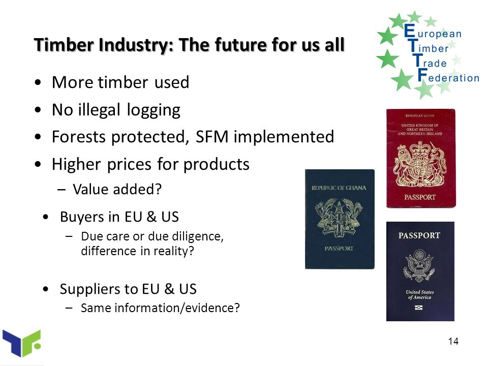 14 Timber Industry: The future for us all Buyers in EU & US –Due care or due diligence, difference in reality.