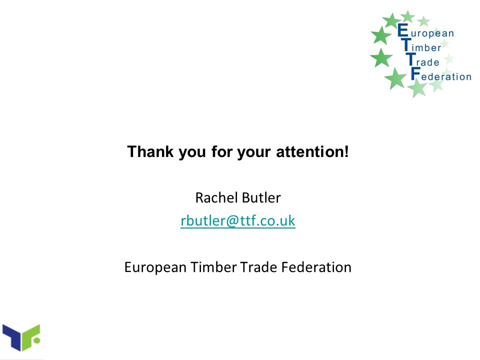 Thank you for your attention! Rachel Butler rbutler@ttf.co.uk European Timber Trade Federation