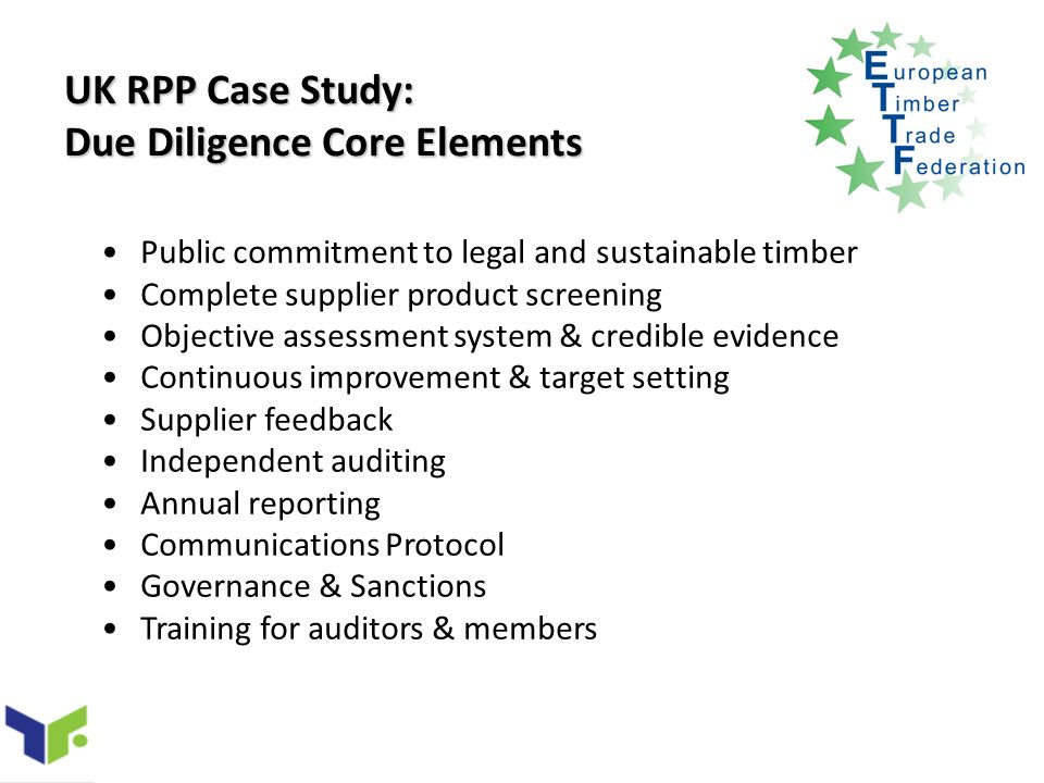 UK RPP Case Study: Due Diligence Core Elements Public commitment to legal and sustainable timber Complete supplier product screening Objective assessment system & credible evidence Continuous improvement & target setting Supplier feedback Independent auditing Annual reporting Communications Protocol Governance & Sanctions Training for auditors & members