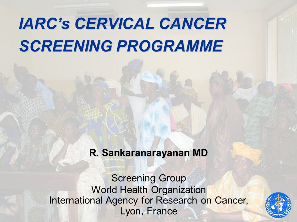 IARCs CERVICAL CANCER SCREENING PROGRAMME R. Sankaranarayanan MD Screening Group World Health Organization International Agency for Research on Cancer