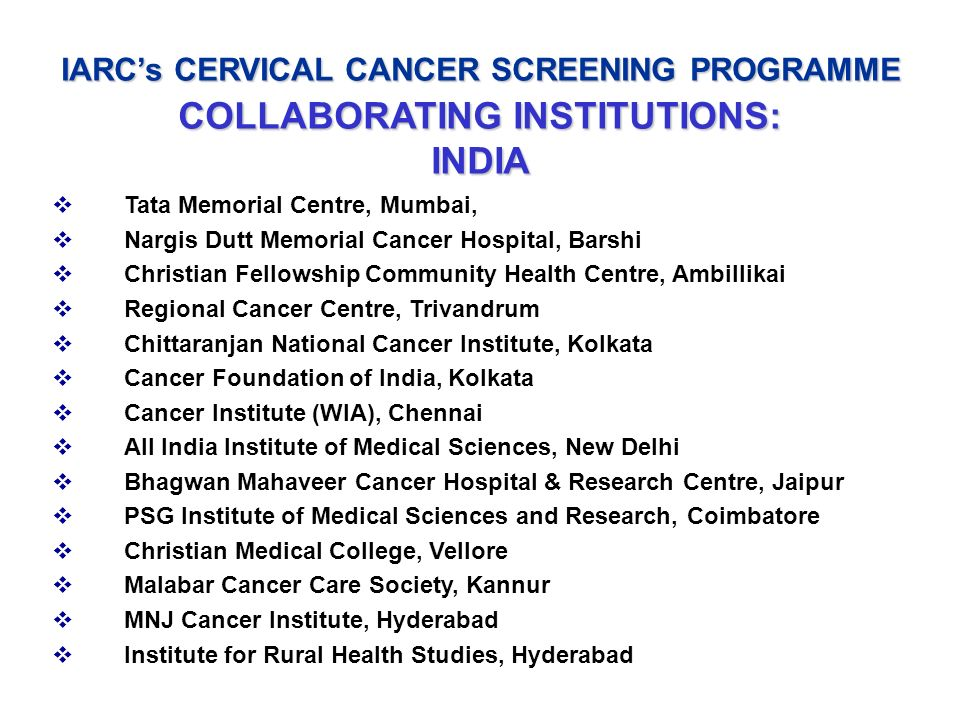 IARCs CERVICAL CANCER SCREENING PROGRAMME COLLABORATING INSTITUTIONS: INDIA Tata Memorial Centre, Mumbai, Nargis Dutt Memorial Cancer Hospital, Barshi
