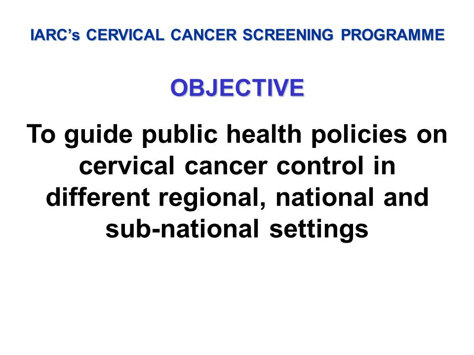 IARCs CERVICAL CANCER SCREENING PROGRAMME OBJECTIVE To guide public health policies on cervical cancer control in different regional, national and sub