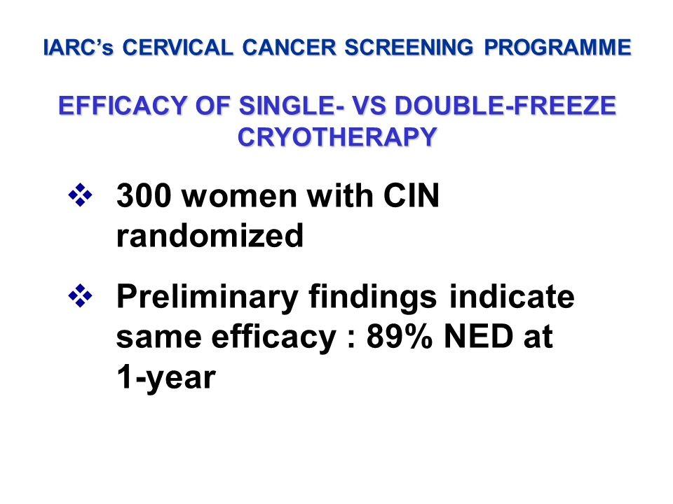 IARCs CERVICAL CANCER SCREENING PROGRAMME EFFICACY OF SINGLE- VS DOUBLE-FREEZE CRYOTHERAPY 300 women with CIN randomized Preliminary findings indicate