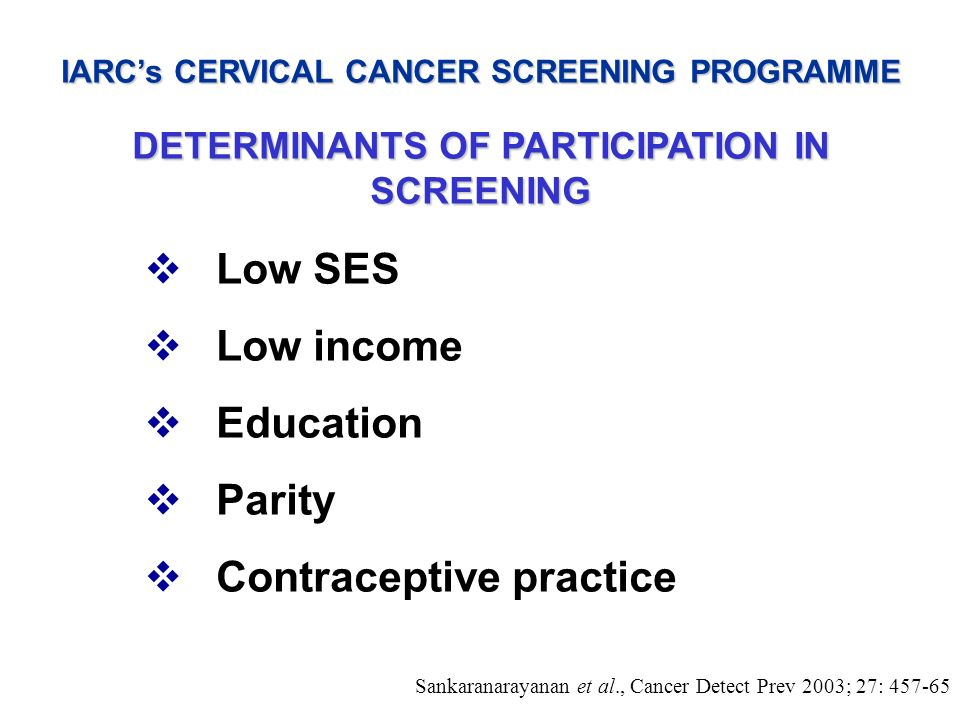 IARCs CERVICAL CANCER SCREENING PROGRAMME DETERMINANTS OF PARTICIPATION IN SCREENING Low SES Low income Education Parity Contraceptive practice Sankar