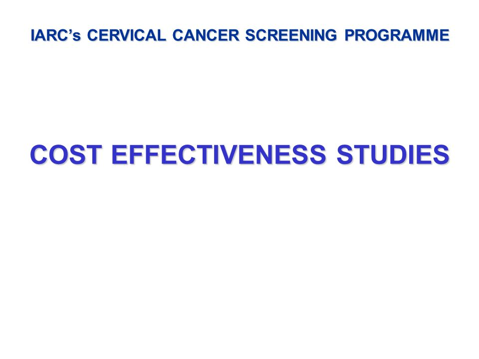 IARCs CERVICAL CANCER SCREENING PROGRAMME COST EFFECTIVENESS STUDIES