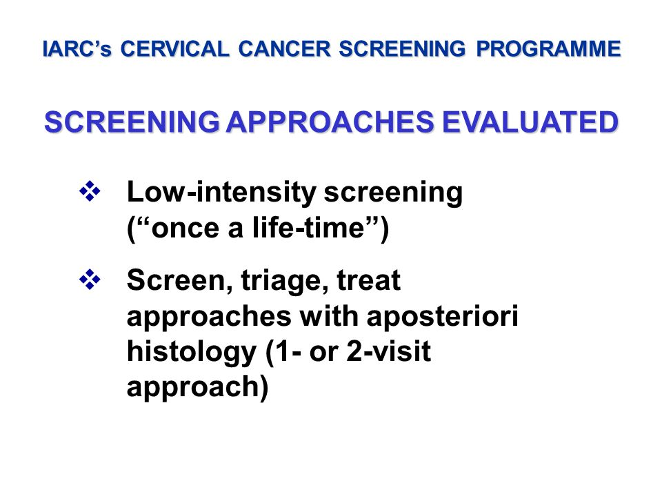 IARCs CERVICAL CANCER SCREENING PROGRAMME SCREENING APPROACHES EVALUATED Low-intensity screening (once a life-time) Screen, triage, treat approaches w