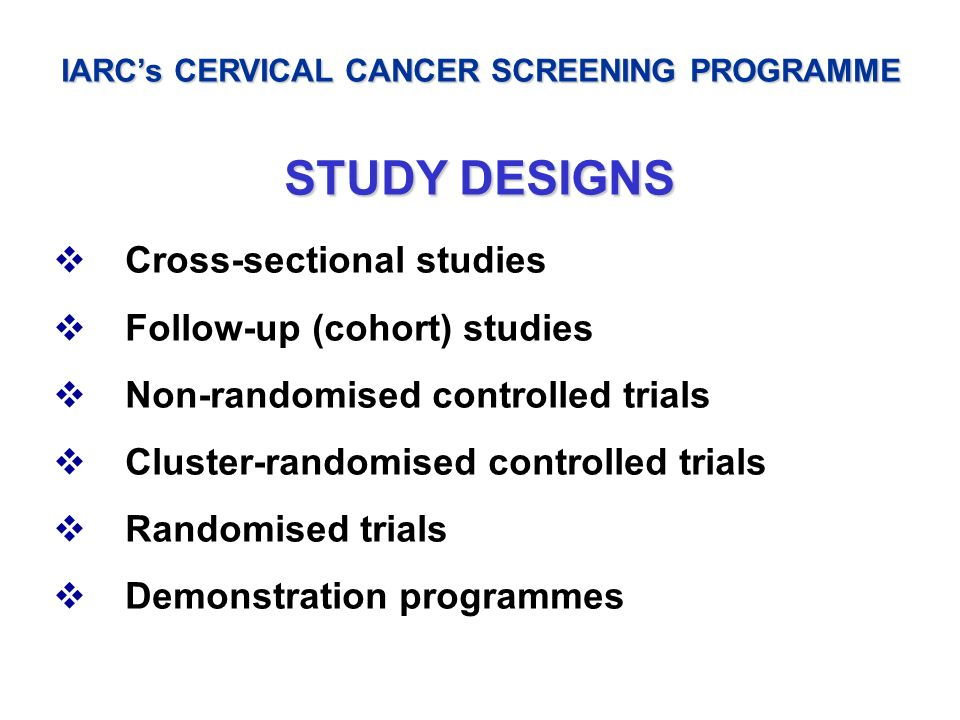IARCs CERVICAL CANCER SCREENING PROGRAMME STUDY DESIGNS Cross-sectional studies Follow-up (cohort) studies Non-randomised controlled trials Cluster-ra