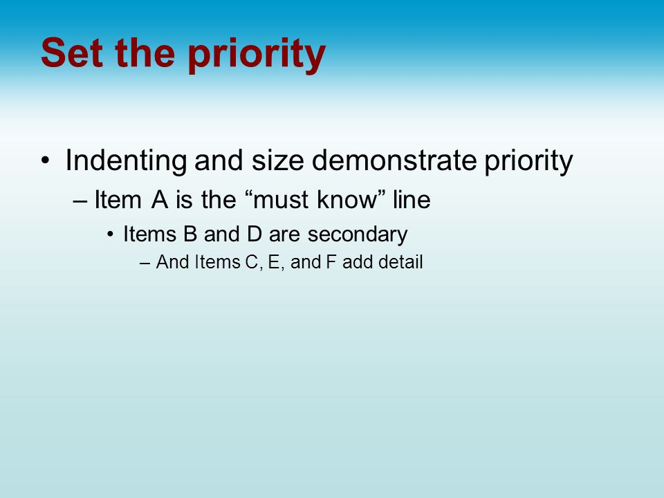 Set the priority Indenting and size demonstrate priority –Item A is the must know line Items B and D are secondary –And Items C, E, and F add detail