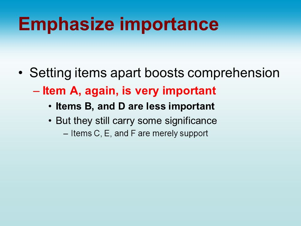 Emphasize importance Setting items apart boosts comprehension –Item A, again, is very important Items B, and D are less important But they still carry some significance –Items C, E, and F are merely support