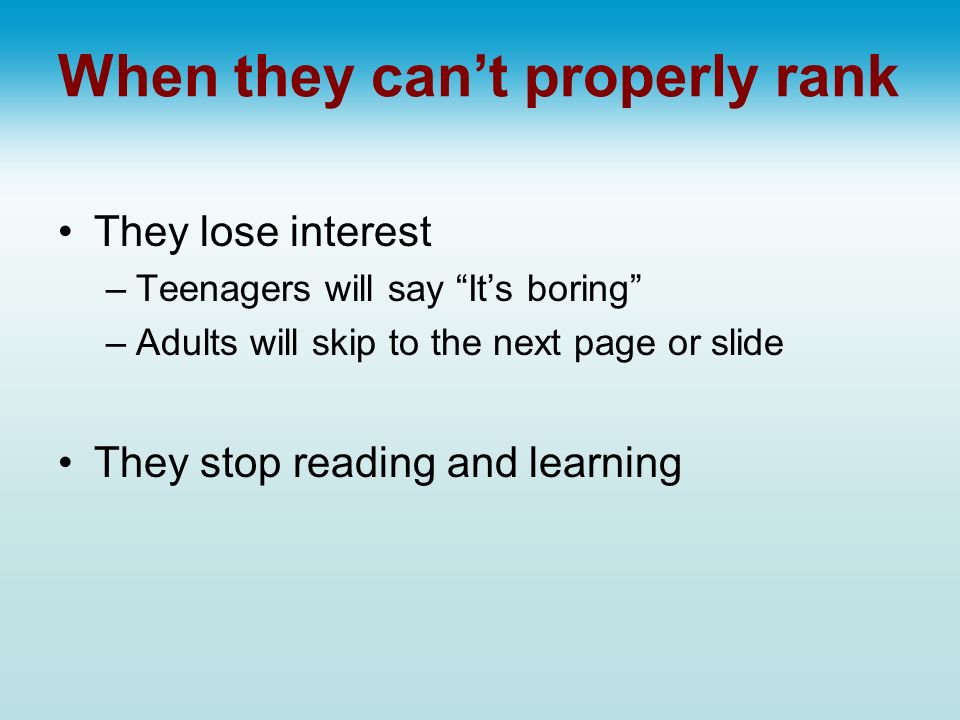 When they cant properly rank They lose interest –Teenagers will say Its boring –Adults will skip to the next page or slide They stop reading and learn