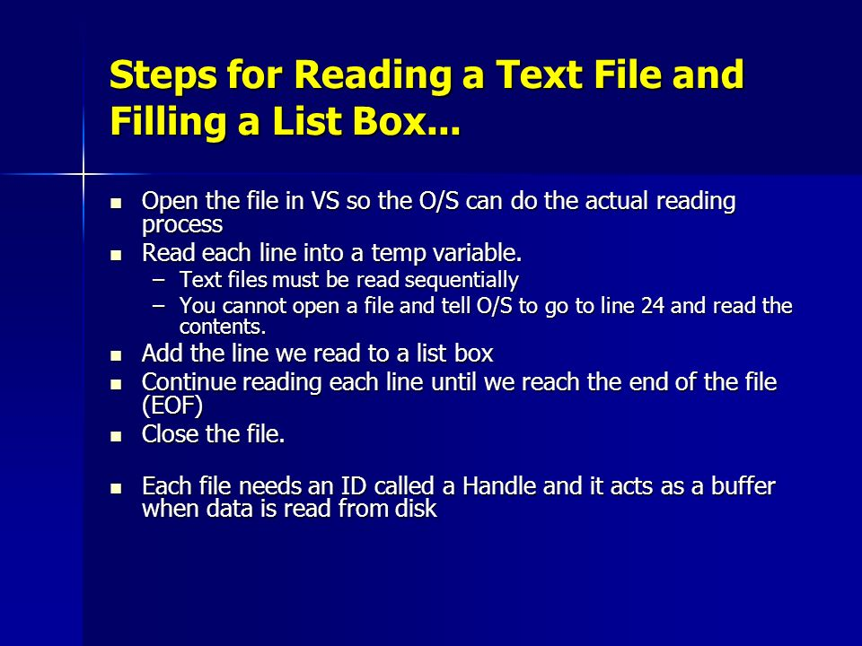 Steps for Reading a Text File and Filling a List Box... Open the file in VS so the O/S can do the actual reading process Open the file in VS so the O/