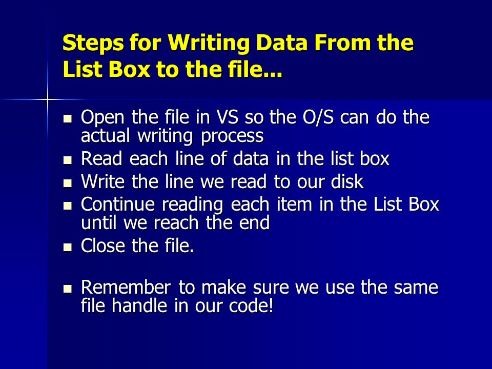 Steps for Writing Data From the List Box to the file... Open the file in VS so the O/S can do the actual writing process Open the file in VS so the O/
