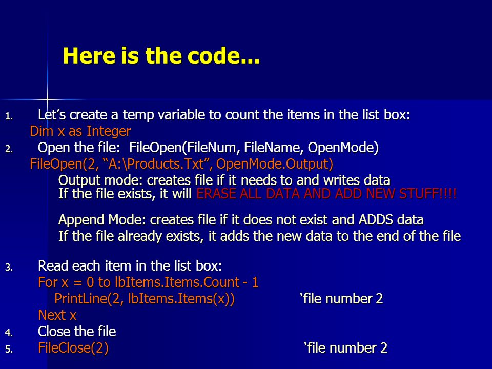 Here is the code... 1. Lets create a temp variable to count the items in the list box: Dim x as Integer 2. Open the file: FileOpen(FileNum, FileName,