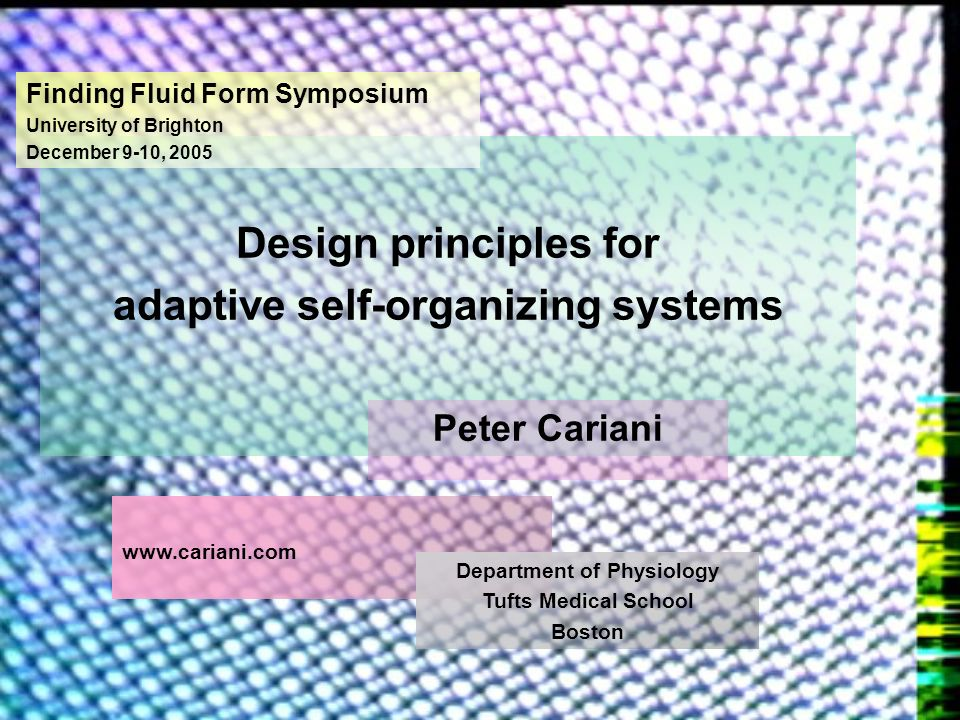 Design principles for adaptive self-organizing systems Finding Fluid Form Symposium University of Brighton December 9-10, 2005 Peter Cariani www.caria
