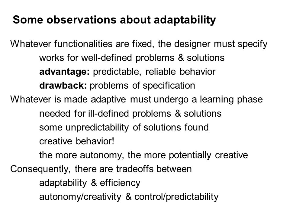Some observations about adaptability Whatever functionalities are fixed, the designer must specify works for well-defined problems & solutions advanta
