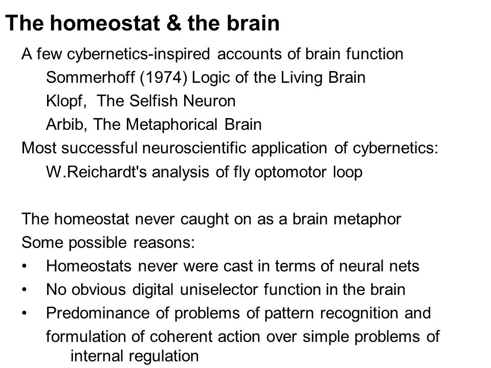 The homeostat & the brain A few cybernetics-inspired accounts of brain function Sommerhoff (1974) Logic of the Living Brain Klopf, The Selfish Neuron