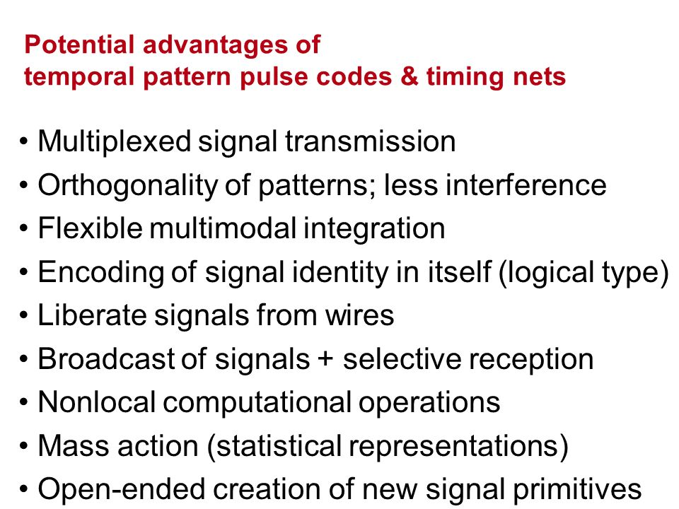 Potential advantages of temporal pattern pulse codes & timing nets Multiplexed signal transmission Orthogonality of patterns; less interference Flexib