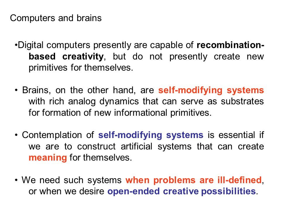 Digital computers presently are capable of recombination- based creativity, but do not presently create new primitives for themselves. Brains, on the