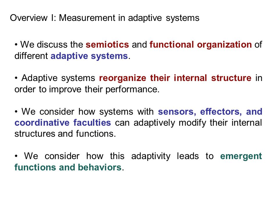 We discuss the semiotics and functional organization of different adaptive systems. Adaptive systems reorganize their internal structure in order to i