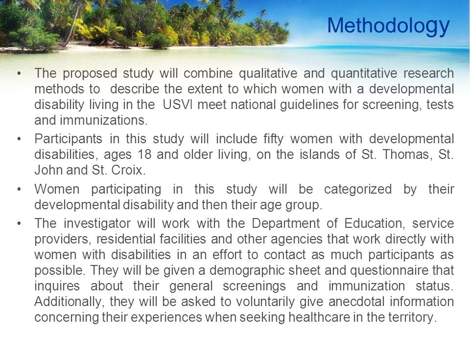 Methodolo gy The proposed study will combine qualitative and quantitative research methods to describe the extent to which women with a developmental disability living in the USVI meet national guidelines for screening, tests and immunizations.