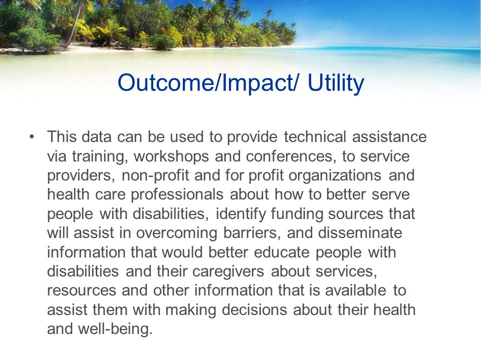 Outcome/Impact/ Utility This data can be used to provide technical assistance via training, workshops and conferences, to service providers, non-profit and for profit organizations and health care professionals about how to better serve people with disabilities, identify funding sources that will assist in overcoming barriers, and disseminate information that would better educate people with disabilities and their caregivers about services, resources and other information that is available to assist them with making decisions about their health and well-being.