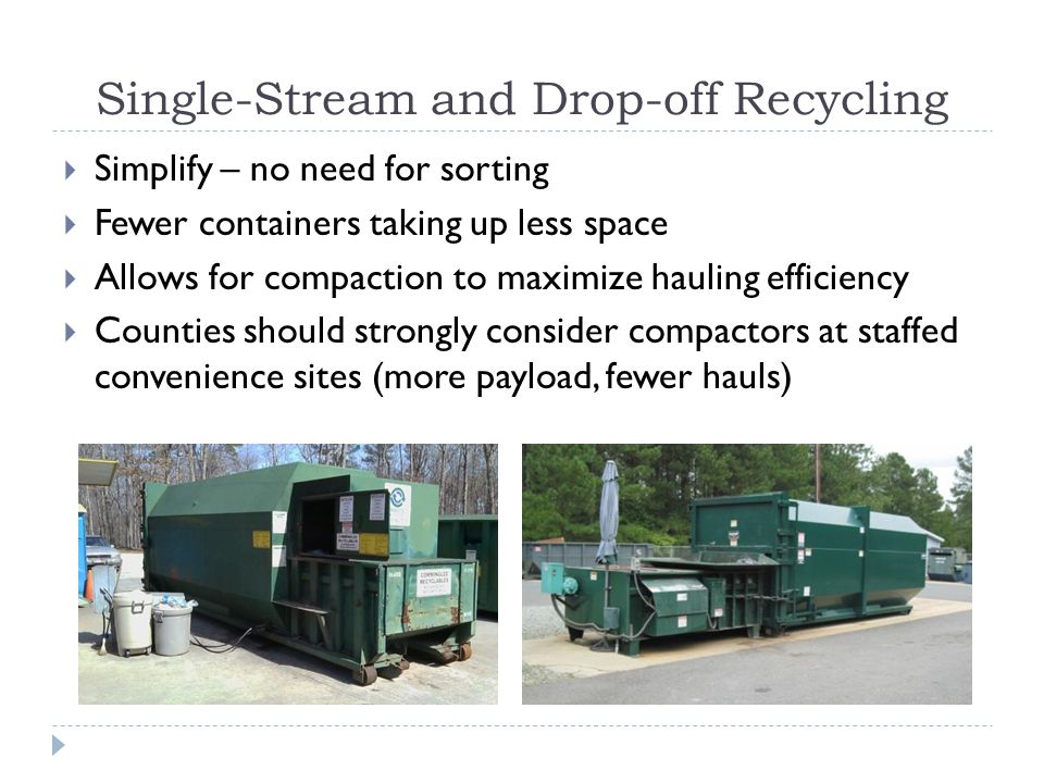 Single-Stream and Drop-off Recycling Simplify – no need for sorting Fewer containers taking up less space Allows for compaction to maximize hauling ef