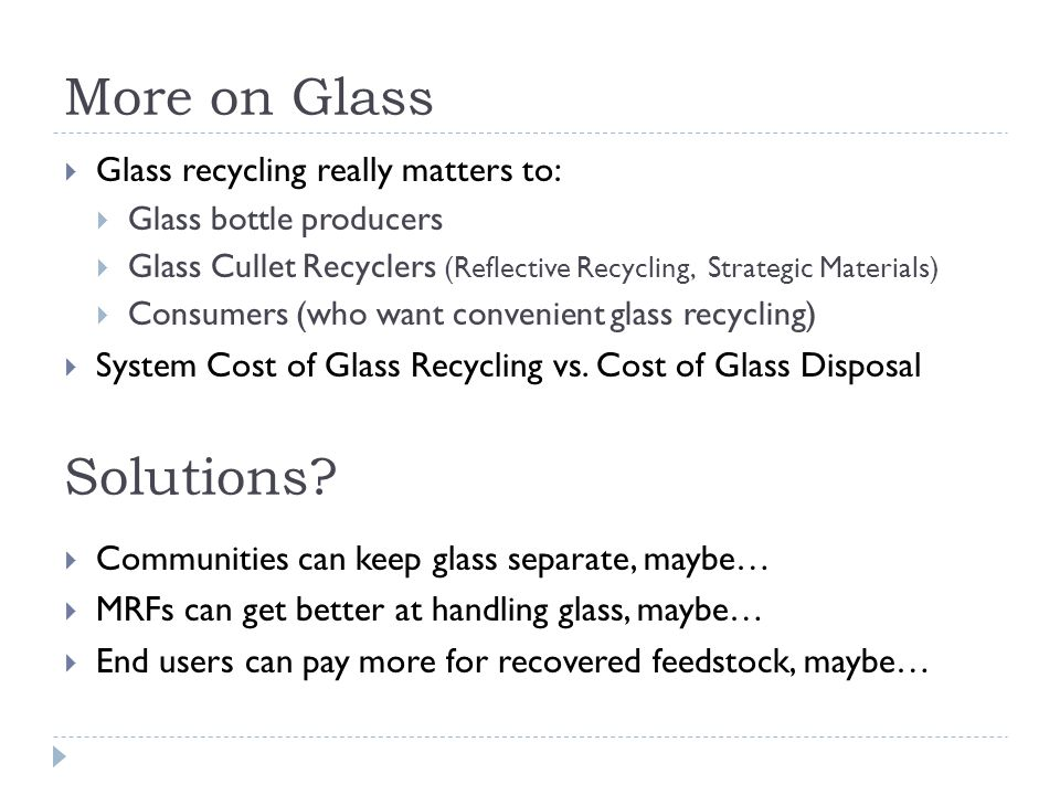 More on Glass Glass recycling really matters to: Glass bottle producers Glass Cullet Recyclers (Reflective Recycling, Strategic Materials) Consumers (