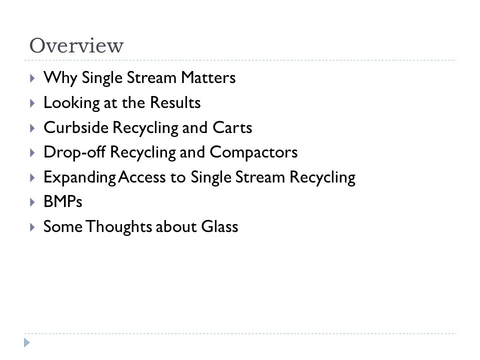 Overview Why Single Stream Matters Looking at the Results Curbside Recycling and Carts Drop-off Recycling and Compactors Expanding Access to Single Stream Recycling BMPs Some Thoughts about Glass