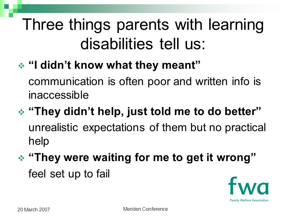 Meriden Conference 20 March 2007 Three things parents with learning disabilities tell us: I didnt know what they meant communication is often poor and written info is inaccessible They didnt help, just told me to do better unrealistic expectations of them but no practical help They were waiting for me to get it wrong feel set up to fail