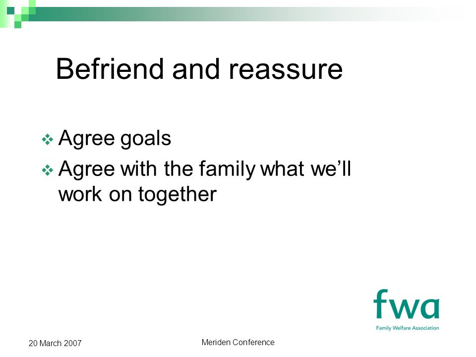 Meriden Conference 20 March 2007 Befriend and reassure Agree goals Agree with the family what well work on together
