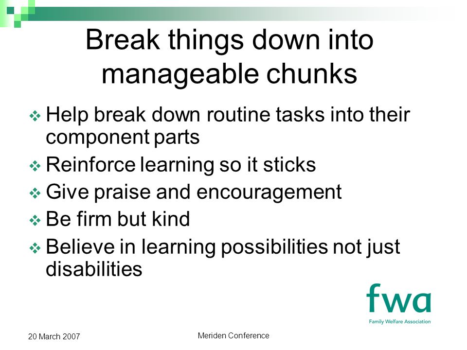 Meriden Conference 20 March 2007 Break things down into manageable chunks Help break down routine tasks into their component parts Reinforce learning so it sticks Give praise and encouragement Be firm but kind Believe in learning possibilities not just disabilities