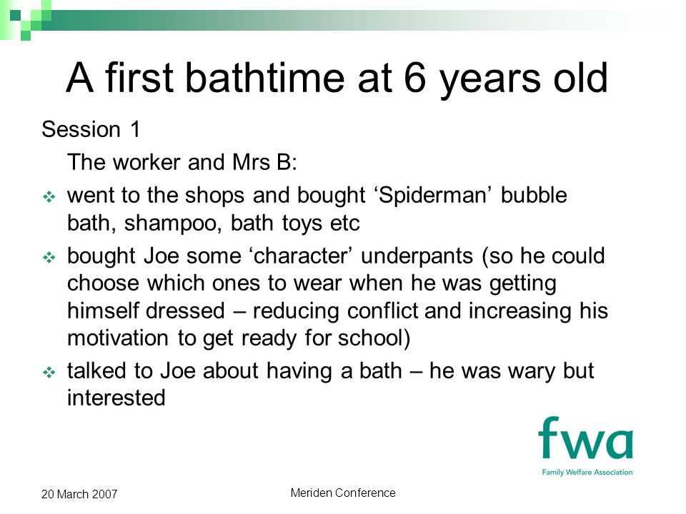 Meriden Conference 20 March 2007 A first bathtime at 6 years old Session 1 The worker and Mrs B: went to the shops and bought Spiderman bubble bath, shampoo, bath toys etc bought Joe some character underpants (so he could choose which ones to wear when he was getting himself dressed – reducing conflict and increasing his motivation to get ready for school) talked to Joe about having a bath – he was wary but interested