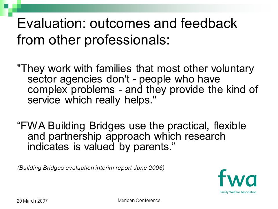 Meriden Conference 20 March 2007 Evaluation: outcomes and feedback from other professionals: They work with families that most other voluntary sector agencies don t - people who have complex problems - and they provide the kind of service which really helps. FWA Building Bridges use the practical, flexible and partnership approach which research indicates is valued by parents.