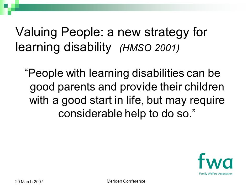 Meriden Conference 20 March 2007 Valuing People: a new strategy for learning disability (HMSO 2001) People with learning disabilities can be good parents and provide their children with a good start in life, but may require considerable help to do so.