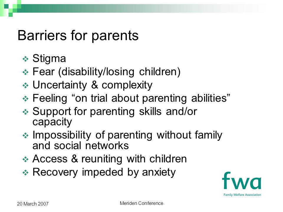 Meriden Conference 20 March 2007 Barriers for parents Stigma Fear (disability/losing children) Uncertainty & complexity Feeling on trial about parenting abilities Support for parenting skills and/or capacity Impossibility of parenting without family and social networks Access & reuniting with children Recovery impeded by anxiety