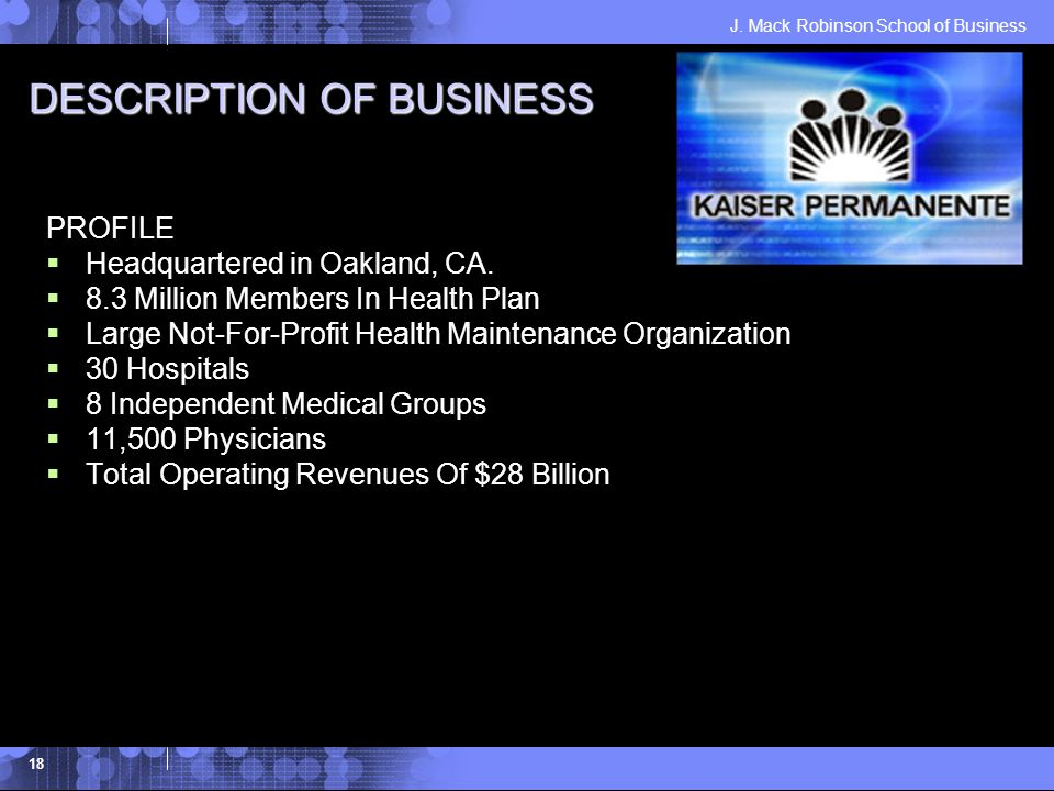 J. Mack Robinson School of Business 18 DESCRIPTION OF BUSINESS PROFILE Headquartered in Oakland, CA. 8.3 Million Members In Health Plan Large Not-For-
