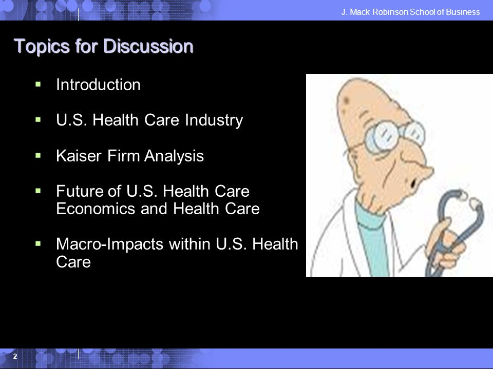 J. Mack Robinson School of Business 2 Topics for Discussion Introduction U.S. Health Care Industry Kaiser Firm Analysis Future of U.S. Health Care Eco