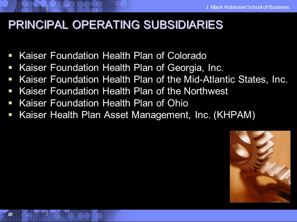 J. Mack Robinson School of Business 20 PRINCIPAL OPERATING SUBSIDIARIES Kaiser Foundation Health Plan of Colorado Kaiser Foundation Health Plan of Geo