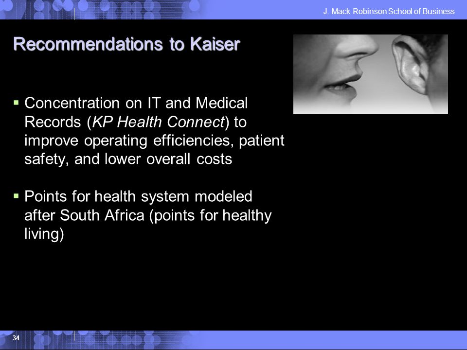 J. Mack Robinson School of Business 34 Recommendations to Kaiser Concentration on IT and Medical Records (KP Health Connect) to improve operating effi