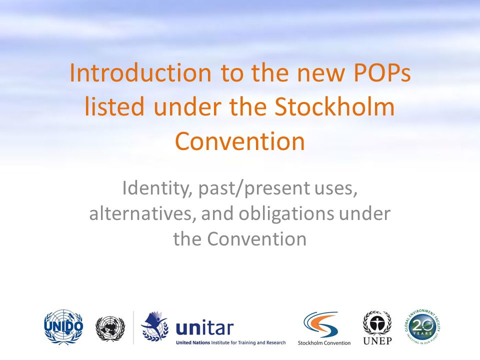 Introduction to the new POPs listed under the Stockholm Convention Identity, past/present uses, alternatives, and obligations under the Convention