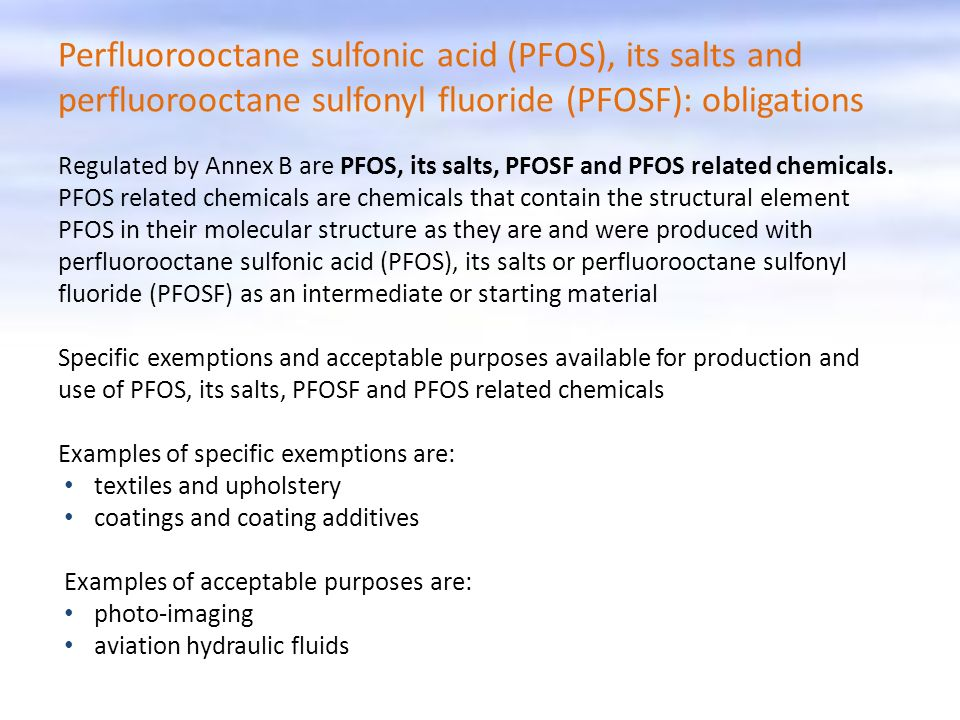 Perfluorooctane sulfonic acid (PFOS), its salts and perfluorooctane sulfonyl fluoride (PFOSF): obligations Regulated by Annex B are PFOS, its salts, PFOSF and PFOS related chemicals.