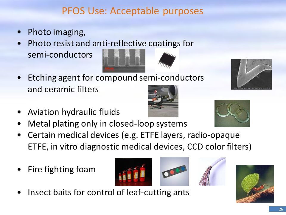 26 PFOS Use: Acceptable purposes Photo imaging, Photo resist and anti-reflective coatings for semi-conductors Etching agent for compound semi-conductors and ceramic filters Aviation hydraulic fluids Metal plating only in closed-loop systems Certain medical devices (e.g.