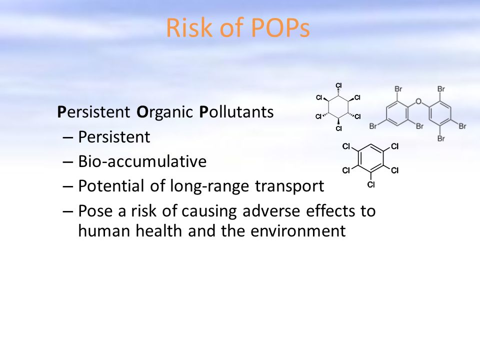 Risk of POPs Persistent Organic Pollutants – Persistent – Bio-accumulative – Potential of long-range transport – Pose a risk of causing adverse effects to human health and the environment