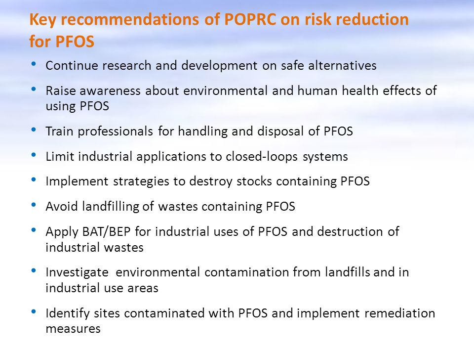 Key recommendations of POPRC on risk reduction for PFOS Continue research and development on safe alternatives Raise awareness about environmental and